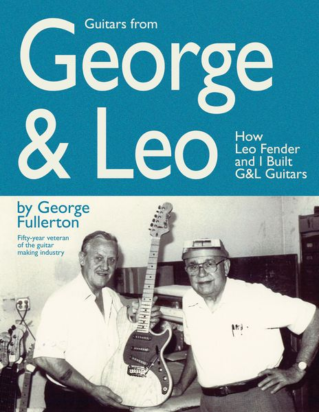 Guitars From George & Leo : How Leo Fender and I Built G& L Guitars.