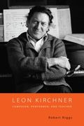 Leon Kirchner : Composer, Performer and Teacher.