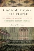 Good Music For A Free People : The Germania Musical Society In 19th Century America.