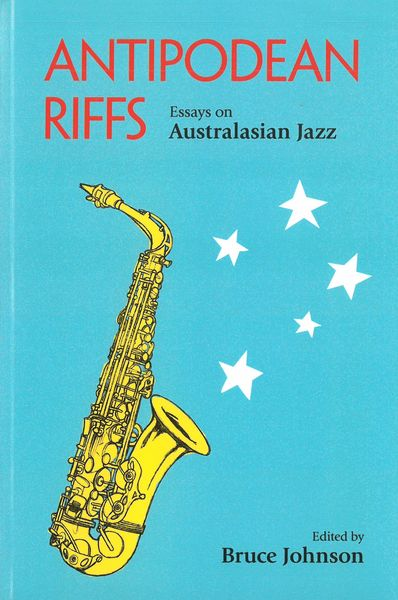 Antipodean Riffs : Essays On Australasian Jazz / edited by Bruce Johnson.