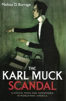 Karl Muck Scandal : Classical Music and Xenophobia In World War I America.