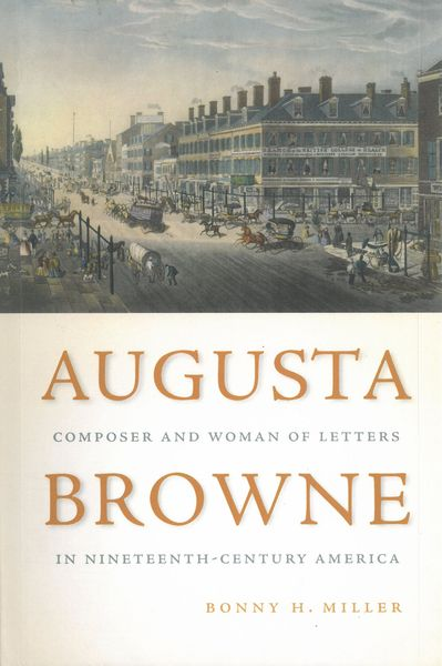 Augusta Browne : Composer and Woman of Letters In Nineteenth-Century America.