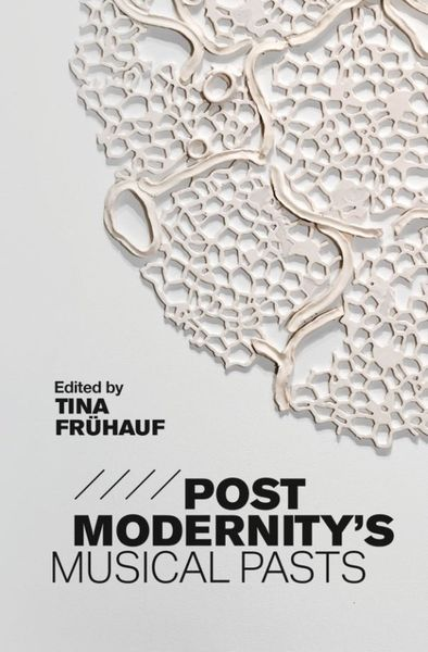 Postmodernity's Musical Pasts / edited by Tina Frühauf.