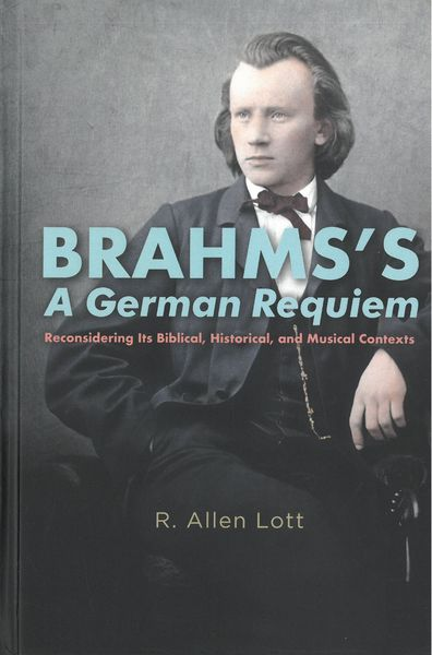 Brahms's A German Requiem : Reconsidering Its Biblical, Historical, and Musical Contexts.
