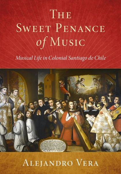 Sweet Penance of Music : Musical Life In Colonial Santiago De Chile / translated by Julianne Graper.