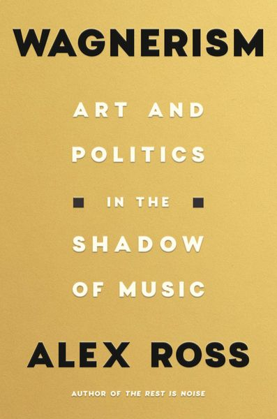 Wagnerism : Art and Politics In The Shadow of Music.